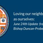 Loving our neighbors as ourselves: June 24th Update from Bishop Duncan-Probe