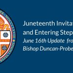 Juneteenth Invitation, and Entering Step 2: June 16th Update from Bishop Duncan-Probe